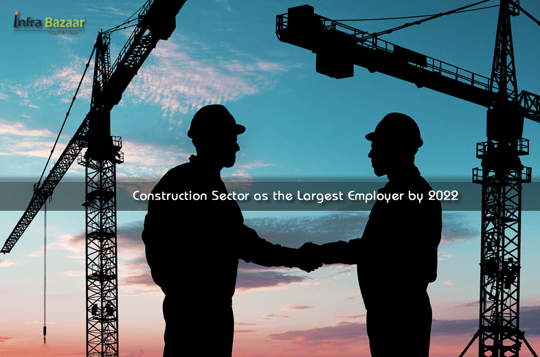 Construction and Real Estate Sector to Emerge as the Largest Employer by 2022 |Infra Bazaar